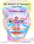 The Murder of Asperger's Last Poet: The Poetry Legacy, Douglas Gilbert
