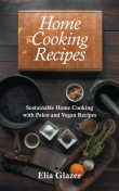 Home Cooking Recipes: Sustainable Home Cooking with Paleo and Vegan Recipes, Elia Glazer, Suellen Southwell