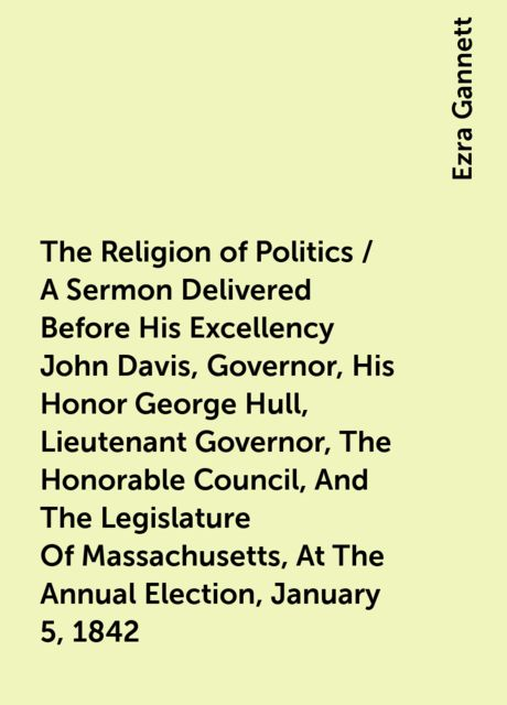 The Religion of Politics / A Sermon Delivered Before His Excellency John Davis, Governor, His Honor George Hull, Lieutenant Governor, The Honorable Council, And The Legislature Of Massachusetts, At The Annual Election, January 5, 1842, Ezra Gannett