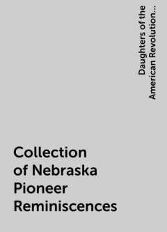 Collection of Nebraska Pioneer Reminiscences, Daughters of the American Revolution. Nebraska
