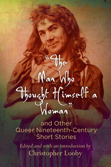 "The Man Who Thought Himself a Woman"" and Other Queer Nineteenth-Century Short Stories, Christopher Looby"