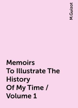 Memoirs To Illustrate The History Of My Time / Volume 1, M.Guizot