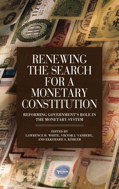 Renewing the Search for a Monetary Constitution, Ekkehard A.Köhler, Lawrence H.White, Viktor J.Vanberg