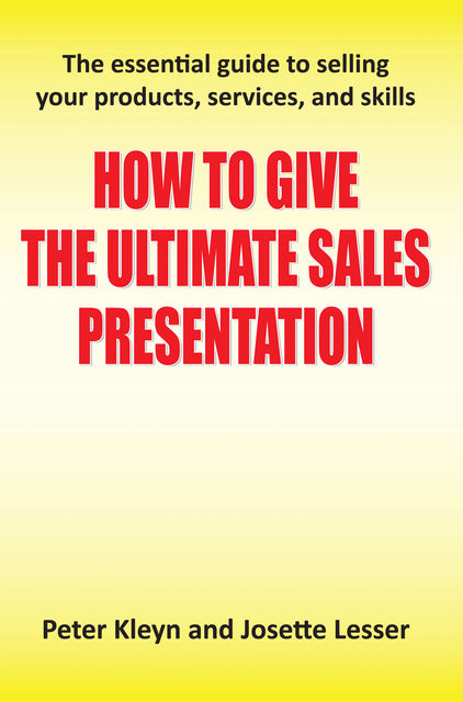 How to Give the Ultimate Sales Presentation – The Essential Guide to Selling Your Products, Services and Skills, Josette Lesser, Peter Kleyn