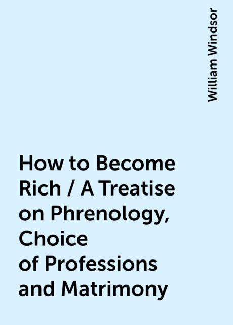 How to Become Rich / A Treatise on Phrenology, Choice of Professions and Matrimony, William Windsor