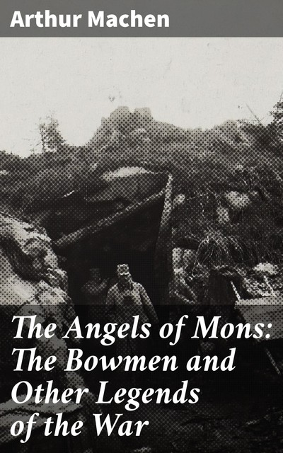 The Angels of Mons: The Bowmen and Other Legends of the War, Arthur Machen