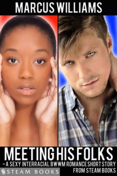Meeting His Folks – A Sexy Interracial BWWM Romance Short Story from Steam Books, Marcus Williams, Steam Books