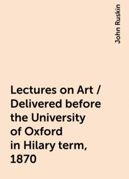 Lectures on Art / Delivered before the University of Oxford in Hilary term, 1870, John Ruskin