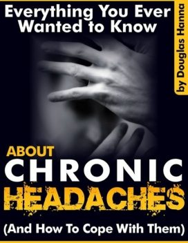 Everything You Ever Wanted to Know About Chronic Headaches (And How to Cope With Them), Douglas Hanna