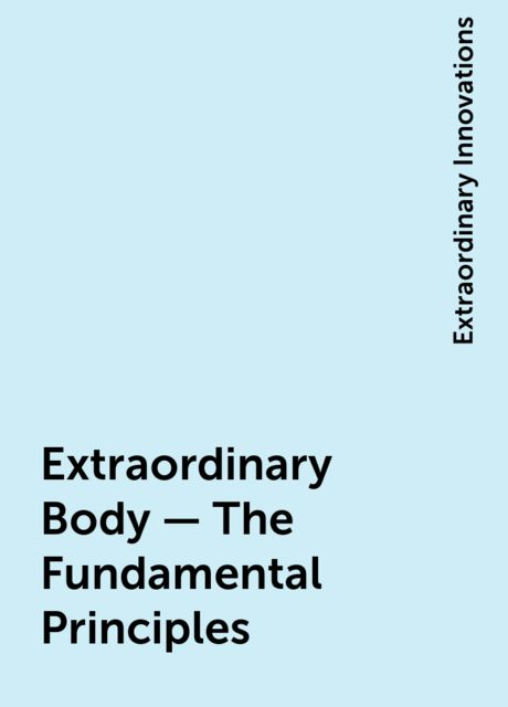 Extraordinary Body – The Fundamental Principles, Extraordinary Innovations