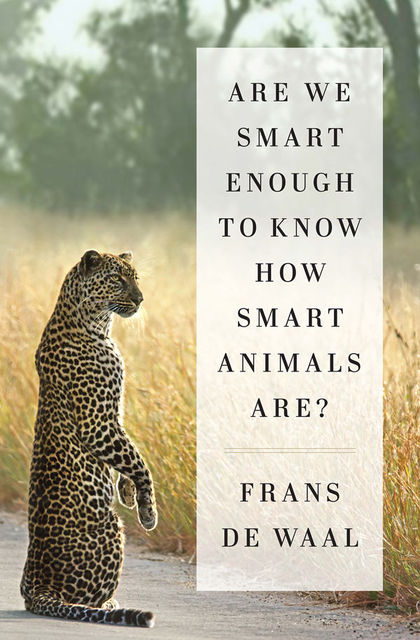 Are We Smart Enough to Know How Smart Animals Are, Frans de Waal