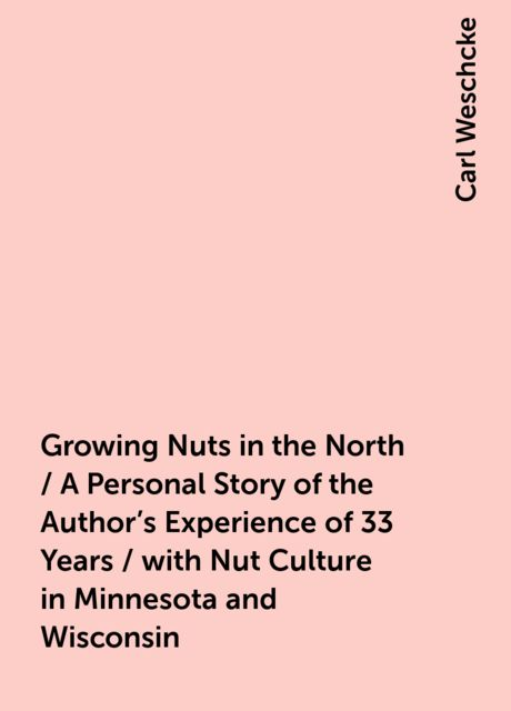 Growing Nuts in the North / A Personal Story of the Author's Experience of 33 Years / with Nut Culture in Minnesota and Wisconsin, Carl Weschcke