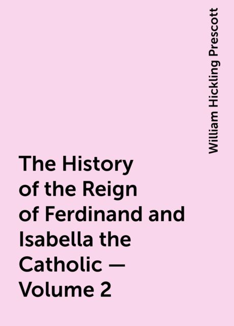 The History of the Reign of Ferdinand and Isabella the Catholic — Volume 2, William Hickling Prescott