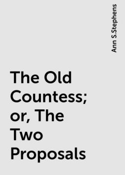 The Old Countess; or, The Two Proposals, Ann S.Stephens
