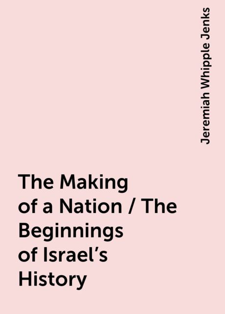 The Making of a Nation / The Beginnings of Israel's History, Jeremiah Whipple Jenks