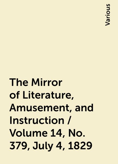 The Mirror of Literature, Amusement, and Instruction / Volume 14, No. 379, July 4, 1829, Various