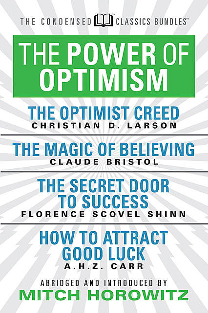 The Power of Optimism (Condensed Classics): The Optimist Creed; The Magic of Believing; The Secret Door to Success; How to Attract Good Luck, Claude M.Bristol, Florence Scovel Shinn, A.H. Z. Carr