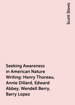 Seeking Awareness in American Nature Writing: Henry Thoreau, Annie Dillard, Edward Abbey, Wendell Berry, Barry Lopez, Scott Slovic