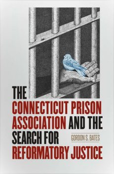 The Connecticut Prison Association and the Search for Reformatory Justice, Gordon Bates