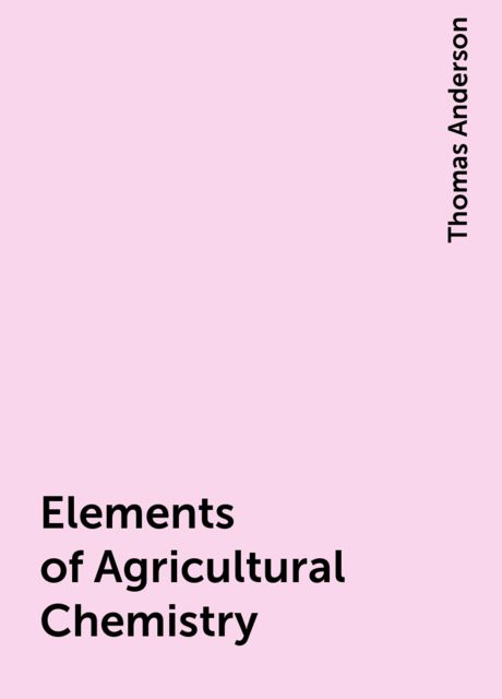 Elements of Agricultural Chemistry, Thomas Anderson