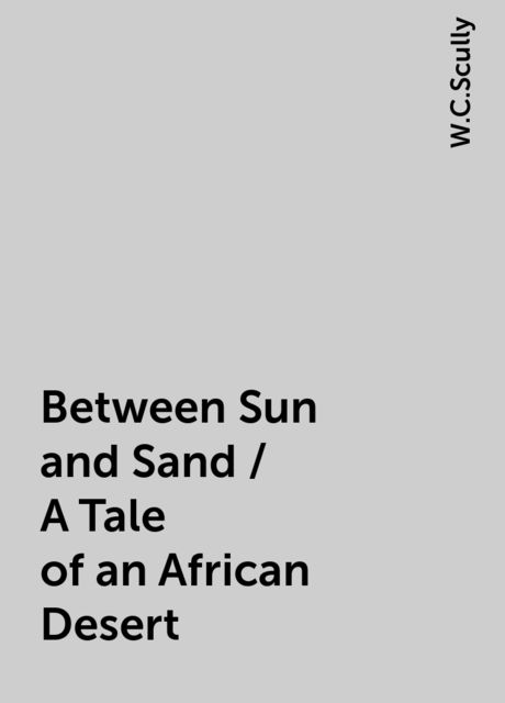 Between Sun and Sand / A Tale of an African Desert, W.C.Scully