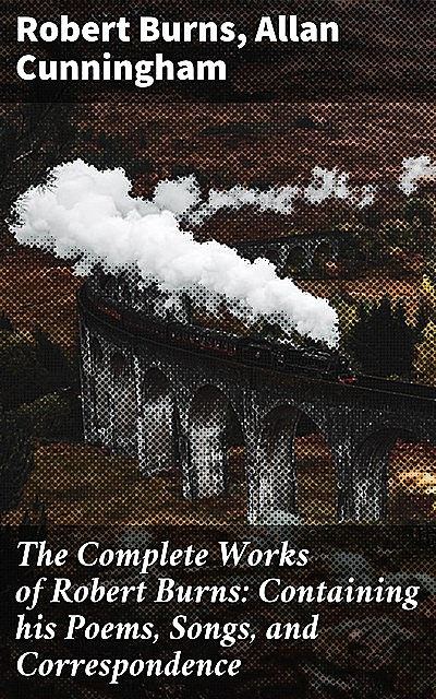The Complete Works of Robert Burns: Containing his Poems, Songs, and Correspondence. / With a New Life of the Poet, and Notices, Critical and Biographical by Allan Cunningham, Robert Burns