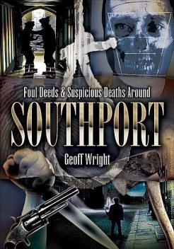Foul Deeds & Suspicious Deaths Around Southport, Geoff Wright