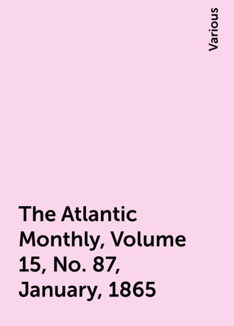 The Atlantic Monthly, Volume 15, No. 87, January, 1865, Various