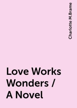 Love Works Wonders / A Novel, Charlotte M.Brame