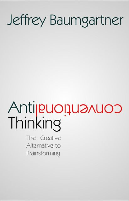 Anticonventional Thinking: The Creative Alternative to Brainstorming, Jeffrey Baumgartner