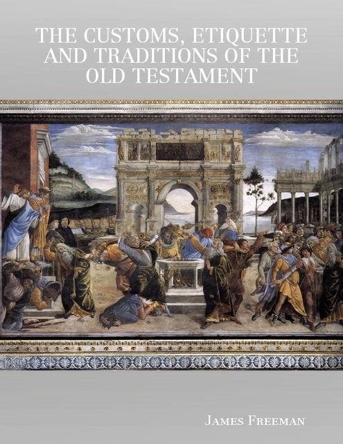 The Customs, Etiquette and Traditions of the Old Testament, James Freeman