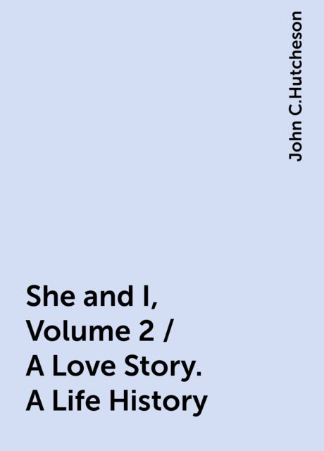 She and I, Volume 2 / A Love Story. A Life History, John C.Hutcheson