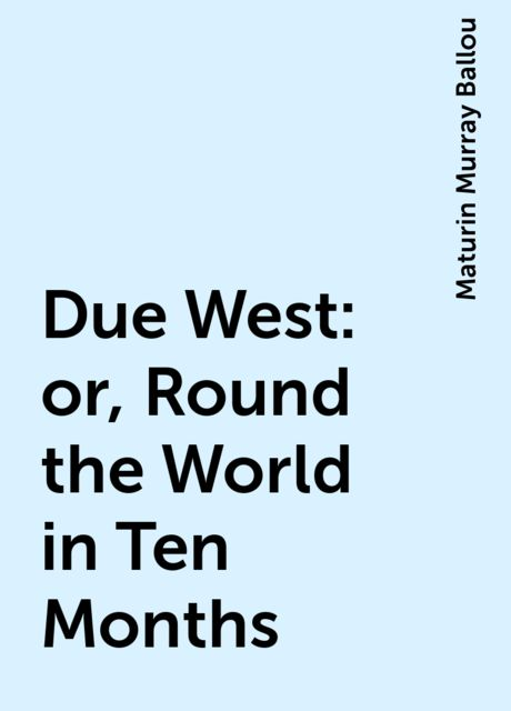 Due West: or, Round the World in Ten Months, Maturin Murray Ballou