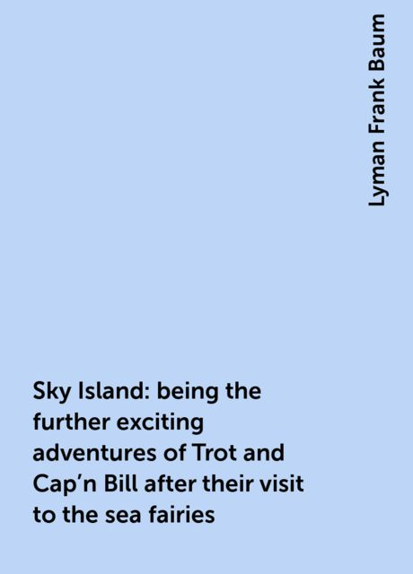 Sky Island: being the further exciting adventures of Trot and Cap'n Bill after their visit to the sea fairies, Lyman Frank Baum