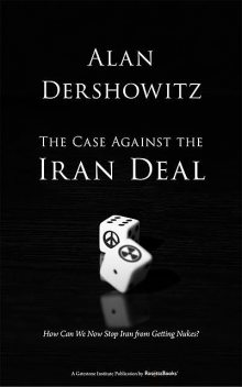 The Case Against the Iran Deal, Alan Dershowitz