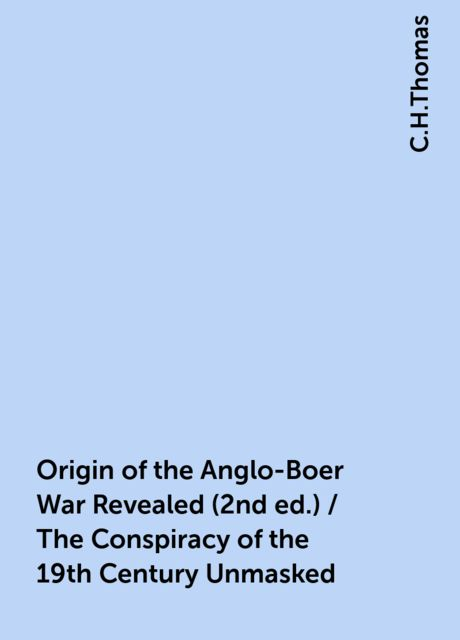 Origin of the Anglo-Boer War Revealed (2nd ed.) / The Conspiracy of the 19th Century Unmasked, C.H.Thomas