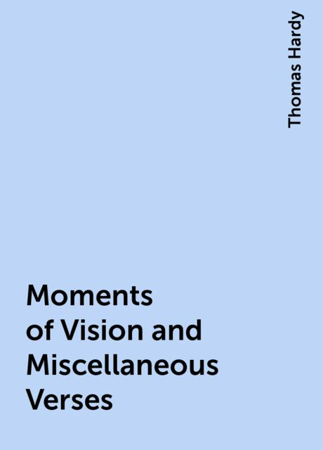 Moments of Vision and Miscellaneous Verses, Thomas Hardy