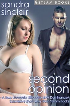 Second Opinion – A Sexy Romantic Billionaire BBW Dominance/Submissive Short Story from Steam Books, Sandra Sinclair, Steam Books