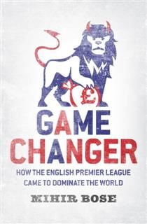 Game Changer: How the English Premier League came to dominate the World, Mihir Bose