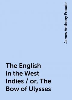 The English in the West Indies / or, The Bow of Ulysses, James Anthony Froude