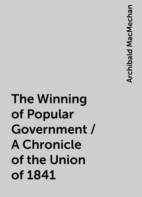 The Winning of Popular Government / A Chronicle of the Union of 1841, Archibald MacMechan