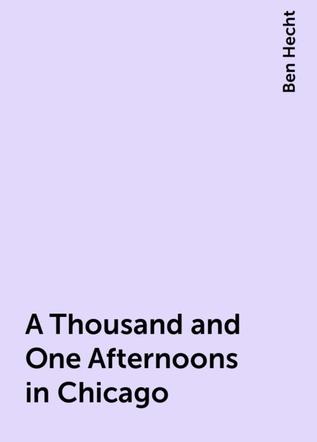 A Thousand and One Afternoons in Chicago, Ben Hecht