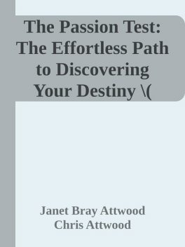 The Passion Test: The Effortless Path to Discovering Your Destiny \( PDFDrive.com \).epub, Chris Attwood, Janet Bray Attwood