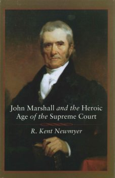John Marshall and the Heroic Age of the Supreme Court, R. Kent Newmyer