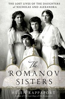 The Romanov Sisters: The Lost Lives of the Daughters of Nicholas & Alexandra, Helen Rappaport