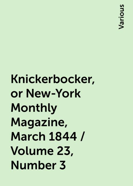 Knickerbocker, or New-York Monthly Magazine, March 1844 / Volume 23, Number 3, Various