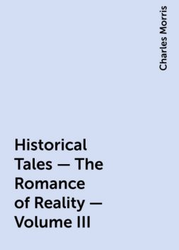 Historical Tales - The Romance of Reality - Volume III, Charles Morris