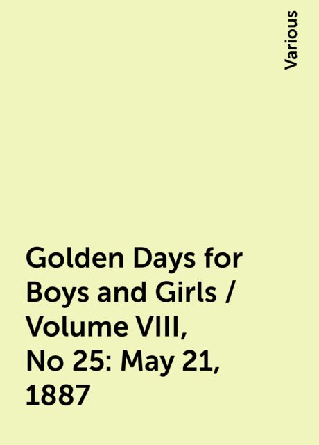 Golden Days for Boys and Girls / Volume VIII, No 25: May 21, 1887, Various