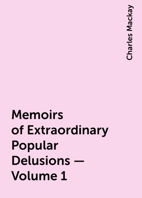 Memoirs of Extraordinary Popular Delusions — Volume 1, Charles Mackay