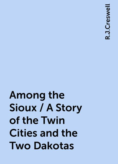 Among the Sioux / A Story of the Twin Cities and the Two Dakotas, R.J.Creswell